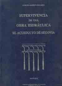 CHI-40 SUPERVIVENCIA DE UNA OBRA HIDRAULICA. EL ACUEDUCTO DE SEGOVIA (2ª ED. CORREGIDA)