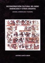 DECONSTRUCCION CULTURAL DEL INDIO AMERICANO Y OTROS ENSAYOS (HISTORIA, ANTROPOLOGIA Y FILOSOFIA)