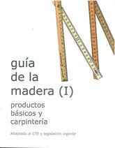 GUIA DE LA MADERA (I): PRODUCTOS BASICOS Y CARPINTERIA. ADAPTADO AL CTE Y LEGISLACION VIGENTE.