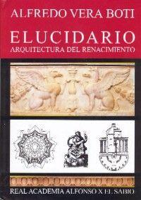 ARQUITECTURA DEL RENACIMIENTO. ELUCIDARIO (SIGNIFICADO DE LOS TERMINOS SEGUN LOS TRATADISTAS Y EVOLUCION HISTORICA DE LOS TERMINOS UTILIZADOS EN LA ARQUITECTURA, SUS OFICIOS, Y EN EL URBANISMO)